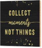 Text Art Gold Collect Moments Not Things Wood Print