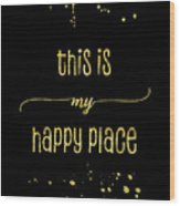 Text Art Gold This Is My Happy Place Wood Print