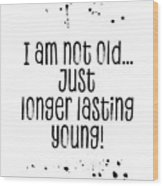 Text Art I Am Not Old, Just Longer Lasting Young Wood Print