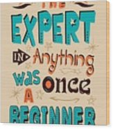 The Expert In Anything Was Once A Beginner Quotes Poster Wood Print