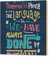The Most Dangerous Phrase In The Language Is We Have Always Done It This Way quotes poster Wood Print