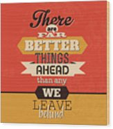 There Are Far Better Things Ahead Wood Print