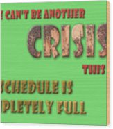 There Can't Be Another Crisis This Week, My Schedule Is Complete Wood Print