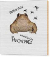 Time's Fun When You're Having Flies Wood Print