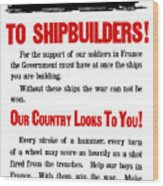 To Shipbuilders - Our Country Looks To You  Wood Print