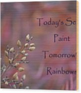 Todays Seeds Paint Tomorrows Rainbows Wood Print