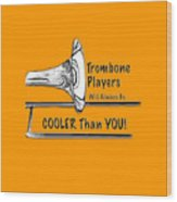 Trombone Players Are Cooler Than You Wood Print