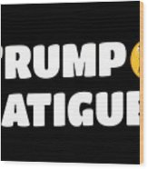 Trump Fatigue Wood Print