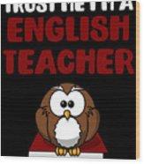 Trust Me Im A English Teacher Wood Print