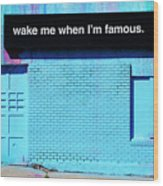 Wake Me Up When I Am Famous Wood Print
