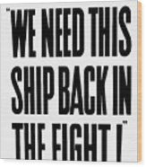We Need This Ship Back In The Fight  Wood Print