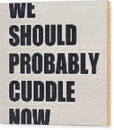 We Should Probably Cuddle Now Wood Print
