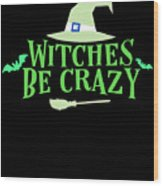 Witches Be Crazy Funny Humor Halloween For All Witches Wood Print