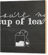 You Are My Cup Of Tea Wood Print
