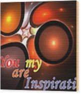 You Are My Inspiration Wood Print