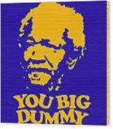 You Big Dummy Wood Print