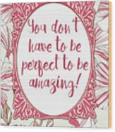 You Don't Have To Be Perfect To Be Amazing Wood Print