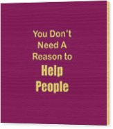 You Dont Need A Reason To Help People 5445.02 Wood Print