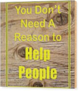 You Dont Need A Reason To Help People 5446.02 Wood Print
