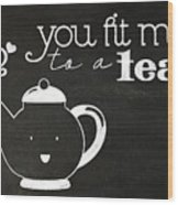 You Fit Me To A Tea Wood Print