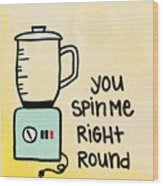 You Spin Me Right Round Wood Print