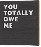 You Totally Owe Me- Art By Linda Woods Wood Print