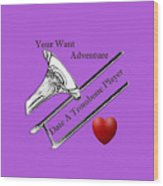 You Want Adventure Date A Trombone Player Wood Print