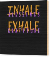 Inhale Blessings Exhale Gratitude Wood Print