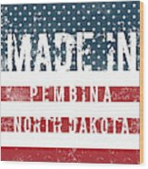 Made In Pembina, North Dakota Wood Print