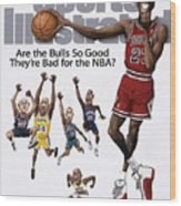 Are The Bulls So Good Theyre Bad For The Nba Sports Illustrated Cover Wood Print