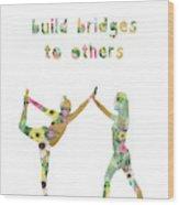Build Bridges To Others Wood Print