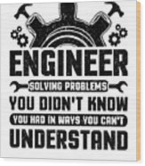 Engineering Engineer Solving Problems You Didnt Know You Had Inways You Wouldnt Understand Wood Print