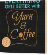 Everything Gets Better With Yarn And Coffee Wood Print