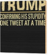 Funny Anti Trump Tweet Confirming His Stupidity Wood Print