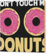 Funny Donut Dont Touch My Donuts Sarcastic Joke Wood Print