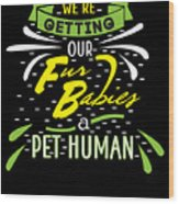 Funny Pregnancy Were Getting Our Fur Babies Wood Print