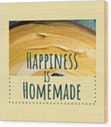 Happiness Is Homemade #2 Wood Print