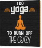 I Do Yoga To Brun Off The Crazy Wood Print