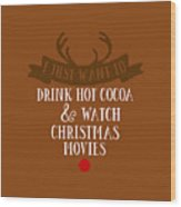 I Just Want To Drink Hot Cocoa And Watch Christmas Movies Wood Print