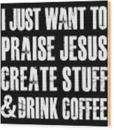 I Just Want To Praise Jesus Wood Print