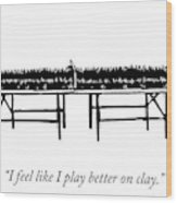 I Play Better On Clay Wood Print