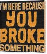 Im Here Because You Broke Something Wood Print
