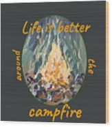 Life Is Better Around The Campfire Wood Print
