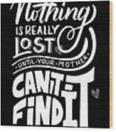 Lost Until Mom Cant Find It Funny Humor From Daughter Or Son Wood Print