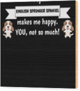 My English Springer Spaniel Makes Me Happy You Not So Much Funny Gift Idea Wood Print