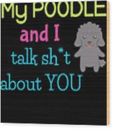 My Poodle And I Talk Sh T About You Wood Print