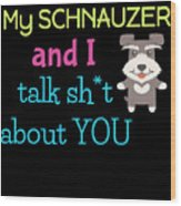 My Schanuzer And I Talk Sh T About You Wood Print
