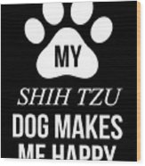 My Shih Tzu Makes Me Happy Wood Print