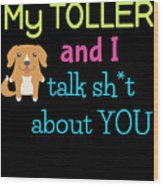 My Toller And I Talk Sh T About You Wood Print