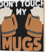 Oktoberfest Tshirt Dont Touch My Mugs Funny Beer Tee Wood Print